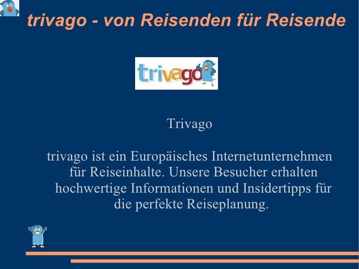 trivago - von Reisenden für Reisende Trivago trivago ist ein Europäisches Internetunternehmen für Reiseinhalte. Unsere Bes...