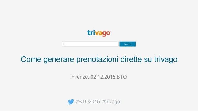 Come generare prenotazioni dirette su trivago #BTO2015 #trivago Firenze, 02.12.2015 BTO