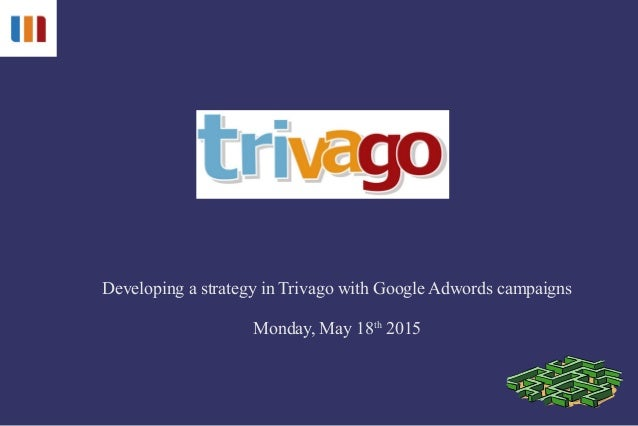 Developing a strategy in Trivago with Google Adwords campaigns Monday, May 18th 2015