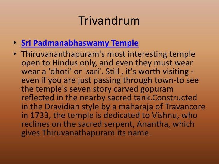 Trivandrum• Sri Padmanabhaswamy Temple• Thiruvananthapurams most interesting temple  open to Hindus only, and even they mu...