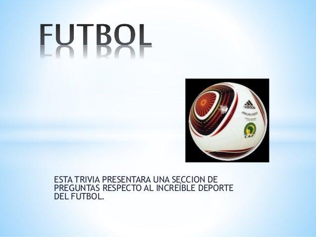 ESTA TRIVIA PRESENTARA UNA SECCION DE PREGUNTAS RESPECTO AL INCREÍBLE DEPORTE DEL FUTBOL.