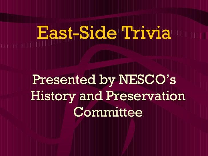 East-Side Trivia <ul><li>Presented by NESCO's History and Preservation Committee </li></ul>