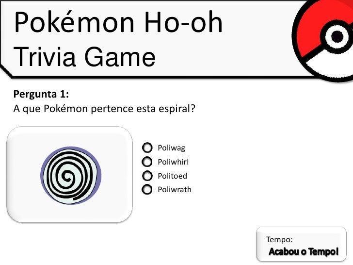 Pokémon Ho-ohTrivia GamePergunta 1:A que Pokémon pertence esta espiral?                            Poliwag                ...