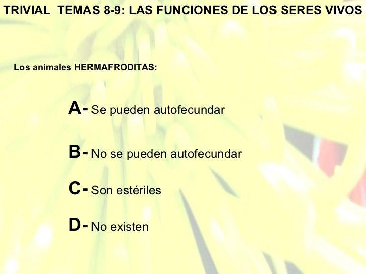 TRIVIAL  TEMAS 8-9: LAS FUNCIONES DE LOS SERES VIVOS Los animales HERMAFRODITAS: A-  Se pueden autofecundar B-  No se pued...