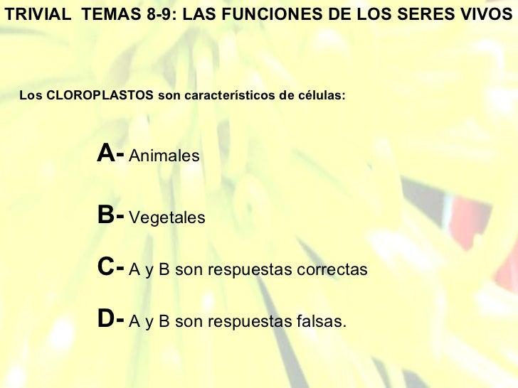 TRIVIAL  TEMAS 8-9: LAS FUNCIONES DE LOS SERES VIVOS Los CLOROPLASTOS son característicos de células: A-  Animales B-  Veg...
