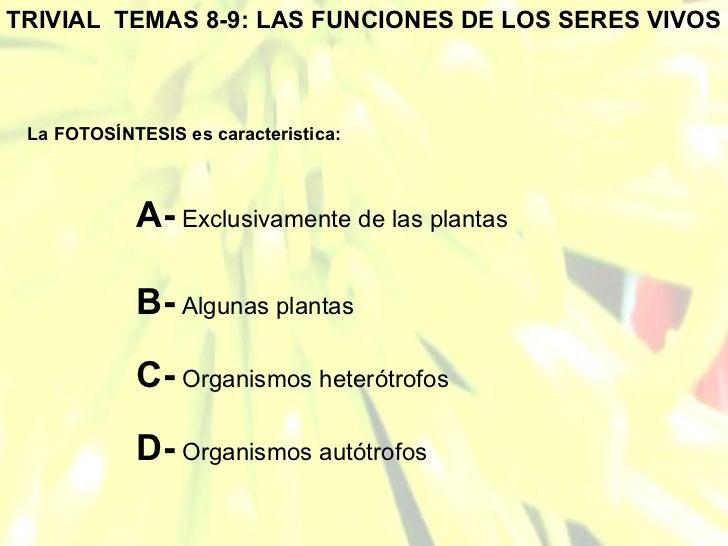 TRIVIAL  TEMAS 8-9: LAS FUNCIONES DE LOS SERES VIVOS La FOTOSÍNTESIS es caracteristica: A-  Exclusivamente de las plantas ...