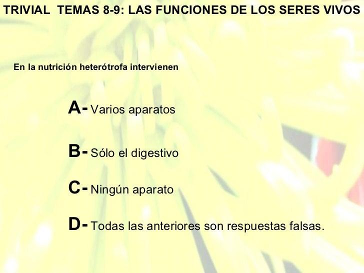 TRIVIAL  TEMAS 8-9: LAS FUNCIONES DE LOS SERES VIVOS En la nutrición heterótrofa intervienen A-  Varios aparatos B-  Sólo ...