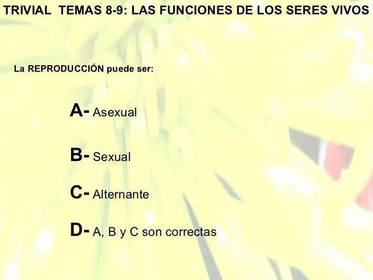 TRIVIAL  TEMAS 8-9: LAS FUNCIONES DE LOS SERES VIVOS La REPRODUCCIÓN puede ser: A-  Asexual B-  Sexual C-  Alternante D-  ...