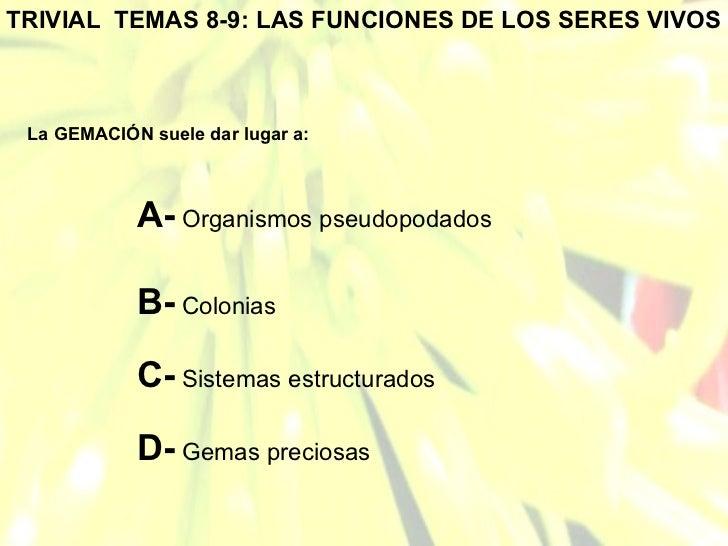 TRIVIAL  TEMAS 8-9: LAS FUNCIONES DE LOS SERES VIVOS La GEMACIÓN suele dar lugar a: A-  Organismos pseudopodados B-  Colon...