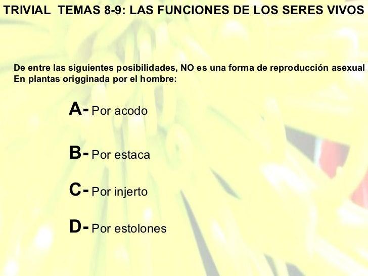 TRIVIAL  TEMAS 8-9: LAS FUNCIONES DE LOS SERES VIVOS De entre las siguientes posibilidades, NO es una forma de reproducció...