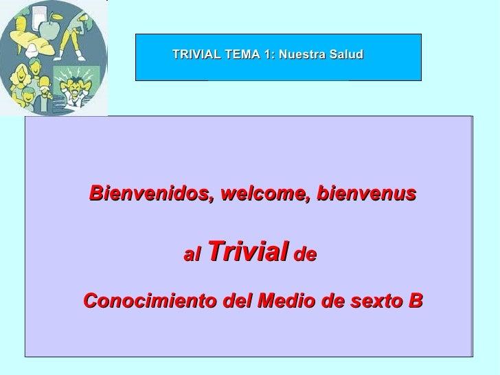 Bienvenidos, welcome, bienvenus al  Trivial  de  Conocimiento del Medio de sexto B TRIVIAL TEMA 1: Nuestra Salud
