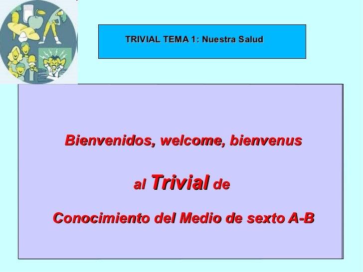 TRIVIAL 1y2             TRIVIAL TEMA 1: Nuestra Salud          Bienvenidos, welcome, bienvenus                  al Trivial...
