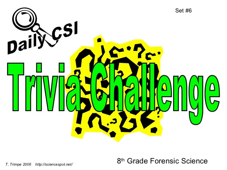 8 th  Grade Forensic Science Set #6 T. Trimpe 2006  http://sciencespot.net/ Trivia Challenge Daily CSI