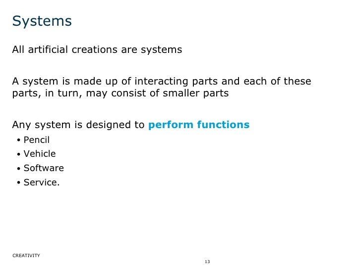Systems <ul><li>All artificial creations are systems  </li></ul><ul><li>A system is made up of interacting parts and each ...