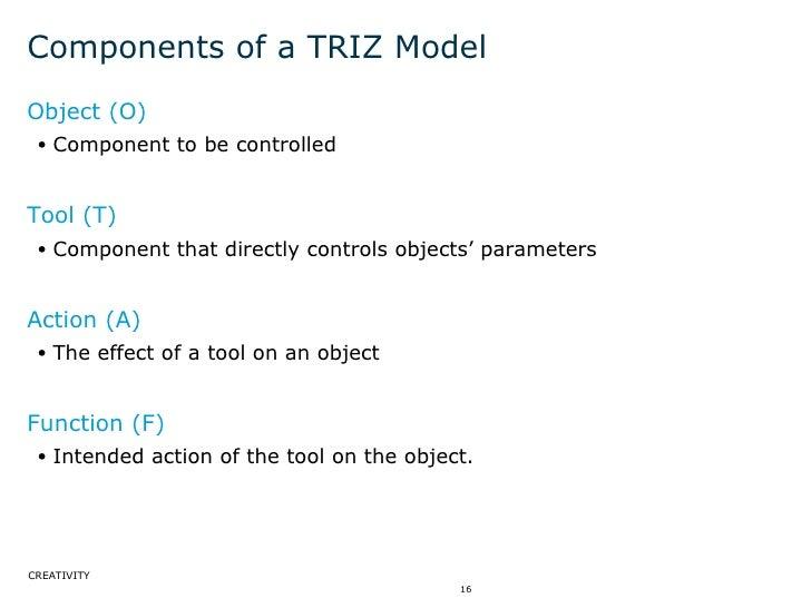 Components of a TRIZ Model <ul><li>Object (O) </li></ul><ul><ul><li>Component to be controlled  </li></ul></ul><ul><li>Too...