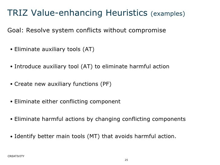 TRIZ Value-enhancing Heuristics  (examples) <ul><li>Goal: Resolve system conflicts without compromise </li></ul><ul><ul><l...