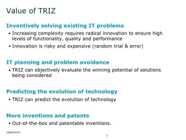 Value of TRIZ <ul><li>Inventively solving existing IT problems </li></ul><ul><ul><li>Increasing complexity requires radica...