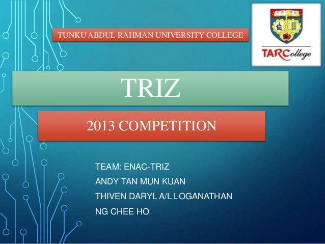 TRIZ 2013 COMPETITION TUNKU ABDUL RAHMAN UNIVERSITY COLLEGE TEAM: ENAC-TRIZ ANDY TAN MUN KUAN THIVEN DARYL A/L LOGANATHAN ...
