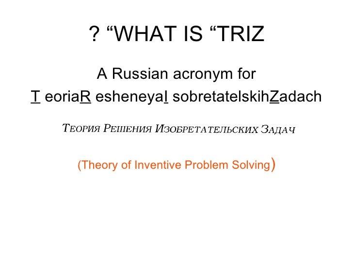 "WHAT IS ""TRIZ"" ? <ul><li>A Russian acronym for </li></ul><ul><li>T eoria  R esheneya  I sobretatelskih  Z adach </li></ul>..."