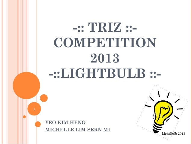 -:: TRIZ ::- COMPETITION 2013 -::LIGHTBULB ::- YEO KIM HENG MICHELLE LIM SERN MI 1 LightBulb 2013