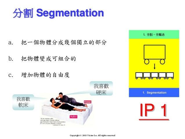 a. 把一個物體分成幾個獨立的部分 b. 把物體變成可組合的 c. 增加物體的自由度 分割 Segmentation 我喜歡 硬床 我喜歡 軟床 IP 1 Copyright © 2013 Victor Lo. All rights reser...