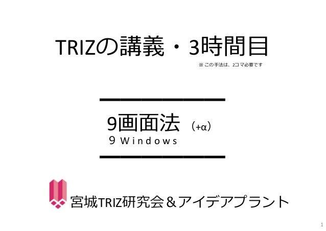 TRIZの講義・3時間⽬━━━━━━9画⾯法 (+α)━━━━━━宮城TRIZ研究会&アイデアプラント9 W i n d o w s1※ この⼿法は、2コマ必要です
