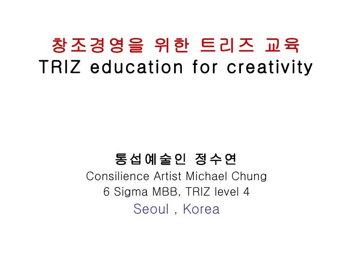 창조경영을 위한 트리즈 교육TRIZ education for creativity         통섭예술인 정수연    Consilience Artist Michael Chung      6 Sigma MBB, TRIZ ...