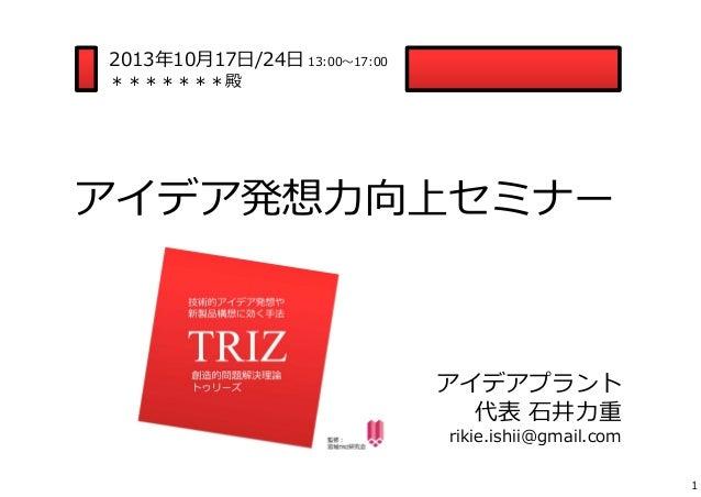 2013年10⽉17⽇/24⽇ 13:00〜17:00 *******殿  アイデア発想⼒向上セミナー  アイデアプラント 代表 ⽯井⼒重 rikie.ishii@gmail.com  1