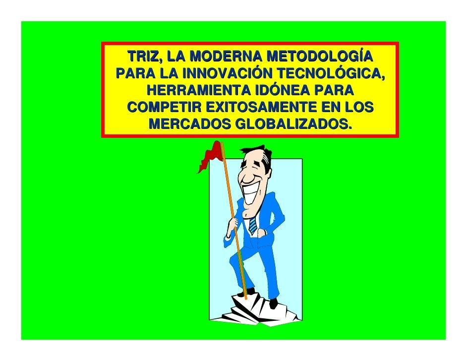TRIZ, LA MODERNA METODOLOGÍA PARA LA INNOVACIÓN TECNOLÓGICA,    HERRAMIENTA IDÓNEA PARA  COMPETIR EXITOSAMENTE EN LOS     ...