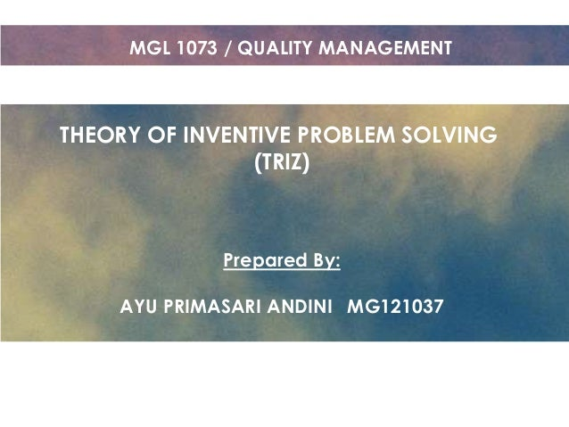 MGL 1073 / QUALITY MANAGEMENT  THEORY OF INVENTIVE PROBLEM SOLVING (TRIZ)  Prepared By: AYU PRIMASARI ANDINI MG121037