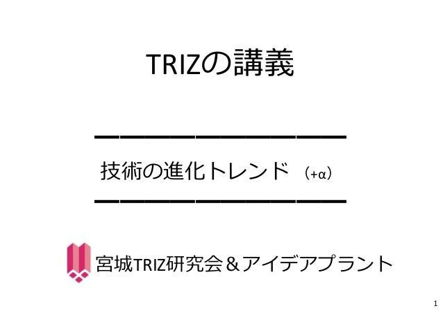 TRIZの講義  ━━━━━━━━━━  技術の進化トレンド(+α)  ━━━━━━━━━━  宮城TRIZ研究会&アイデアプラント  1