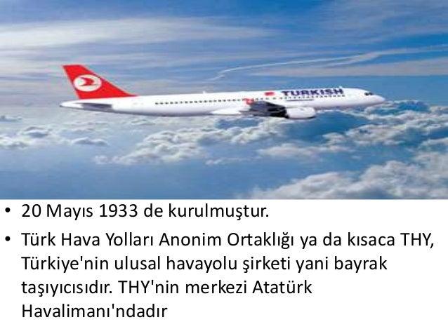• 20 Mayıs 1933 de kurulmuştur.• Türk Hava Yolları Anonim Ortaklığı ya da kısaca THY,  Türkiyenin ulusal havayolu şirketi ...