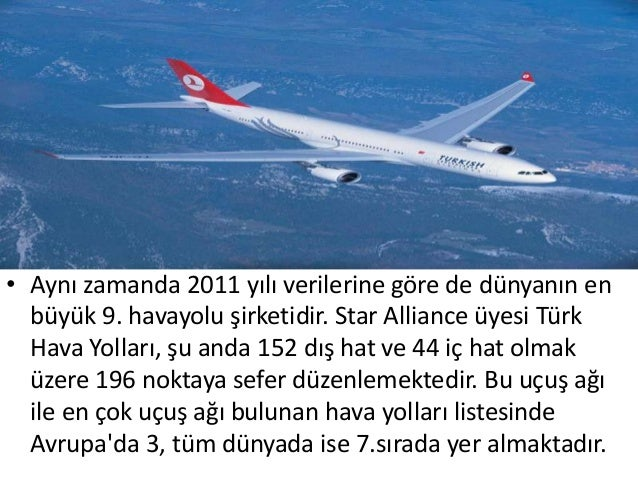 • Aynı zamanda 2011 yılı verilerine göre de dünyanın en  büyük 9. havayolu şirketidir. Star Alliance üyesi Türk  Hava Yoll...
