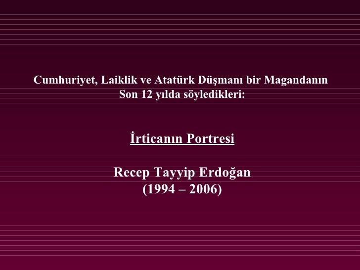 Cumhuriyet, Laiklik ve Atatürk Düşmanı bir Magandanın  Son 12 yılda söyledikleri: İrticanın Portresi Recep Tayyip Erdoğan ...