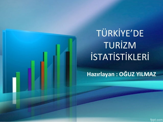 TÜRKİYE'DE TURİZM İSTATİSTİKLERİ Hazırlayan : OĞUZ YILMAZ