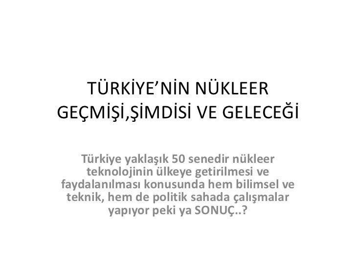 TÜRKİYE'NİN NÜKLEER GEÇMİŞİ,ŞİMDİSİ VE GELECEĞİ<br />Türkiye yaklaşık 50 senedir nükleer teknolojinin ülkeye getirilmesi v...