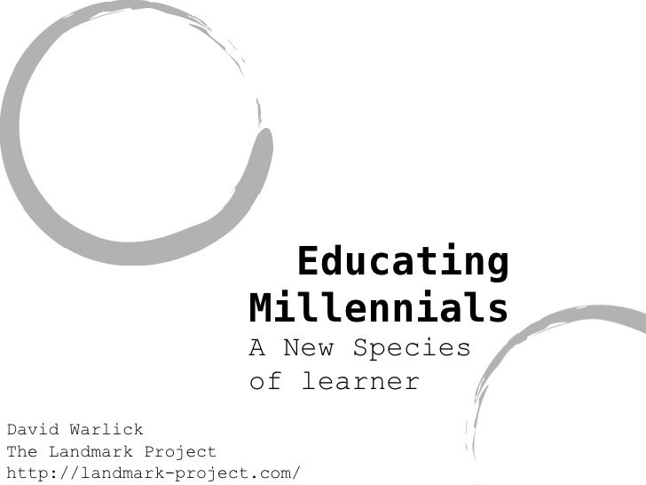 Educating Millennials A New Species of learner David Warlick The Landmark Project http://landmark-project.com/