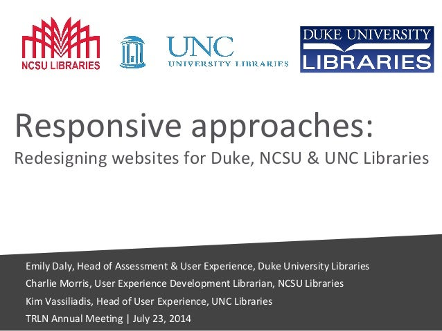 Responsive approaches: Redesigning websites for Duke, NCSU & UNC Libraries Emily Daly, Head of Assessment & User Experienc...