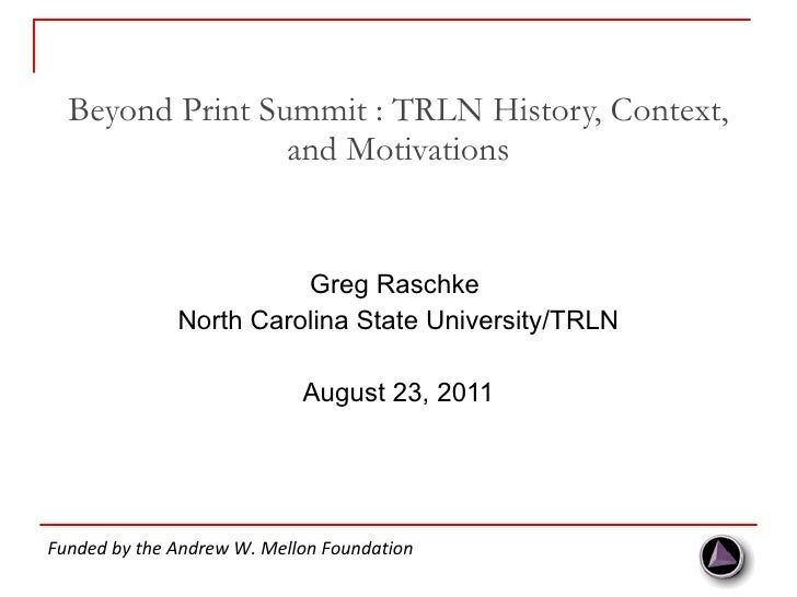 Beyond Print Summit : TRLN History, Context, and Motivations <ul><li>Greg Raschke  </li></ul><ul><li>North Carolina State ...