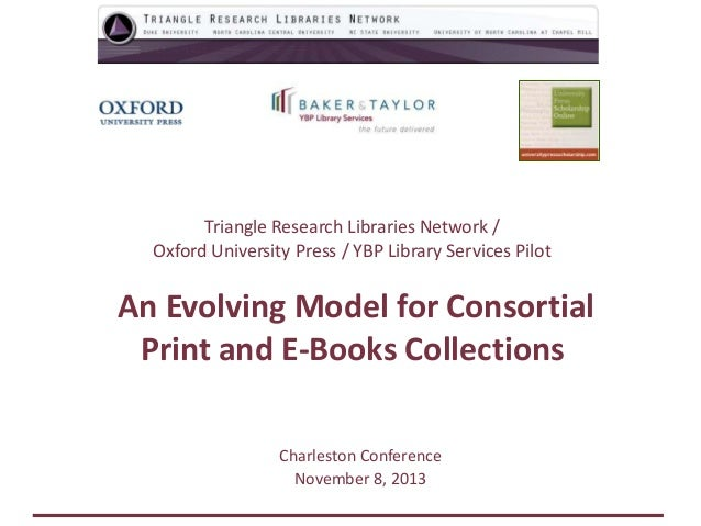 Triangle Research Libraries Network / Oxford University Press / YBP Library Services Pilot  An Evolving Model for Consorti...