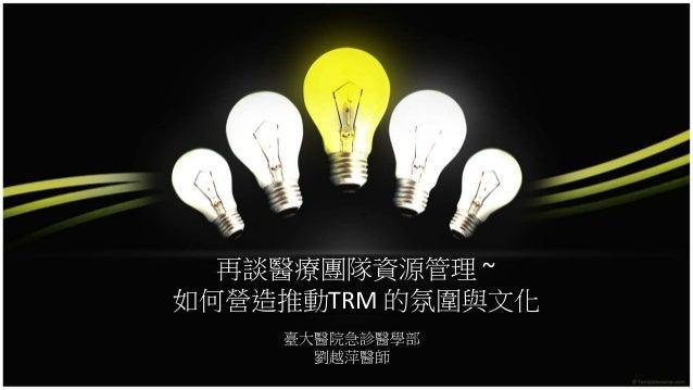 再談醫療團隊資源管理 ~ 如何營造推動TRM 的氛圍與文化 臺大醫院急診醫學部 劉越萍醫師