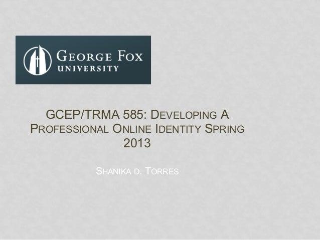 SHANIKA D. TORRESGCEP/TRMA 585: DEVELOPING APROFESSIONAL ONLINE IDENTITY SPRING2013