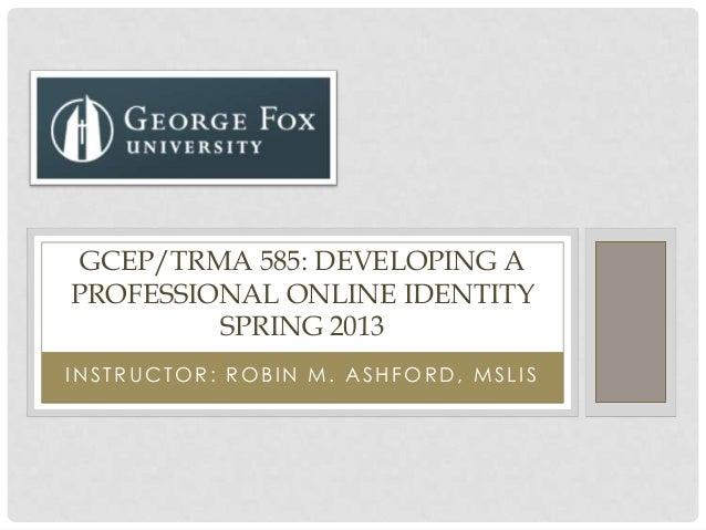 I N STRUCTOR: ROBI N M. ASHFORD, MSLI SGCEP/TRMA 585: DEVELOPING APROFESSIONAL ONLINE IDENTITYSPRING 2013