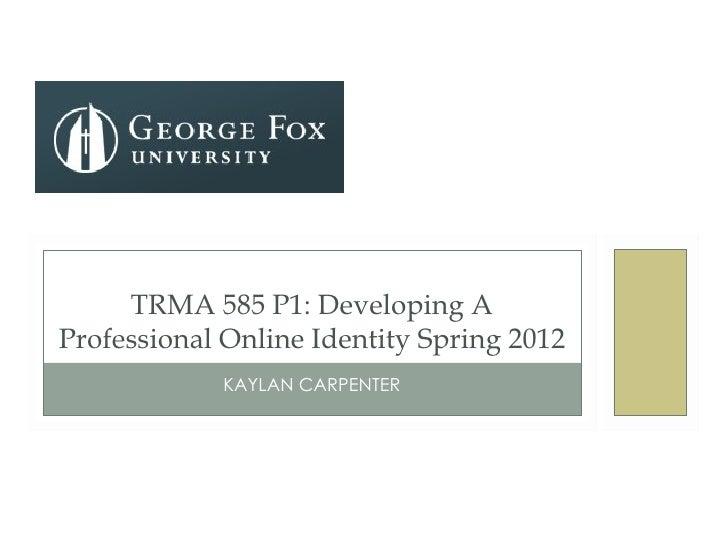 TRMA 585 P1: Developing AProfessional Online Identity Spring 2012            KAYLAN CARPENTER
