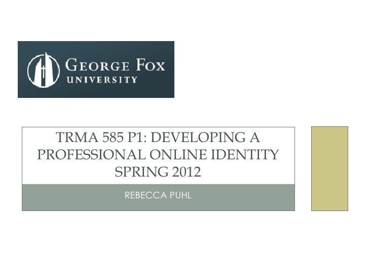 TRMA 585 P1: DEVELOPING APROFESSIONAL ONLINE IDENTITY         SPRING 2012          REBECCA PUHL