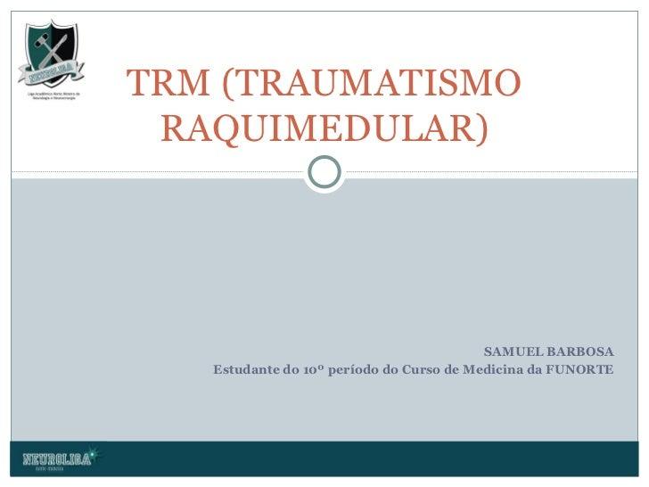 SAMUEL BARBOSA Estudante do 10º período do Curso de Medicina da FUNORTE TRM (TRAUMATISMO RAQUIMEDULAR)