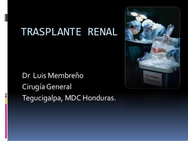 TRASPLANTE RENAL  Dr Luis Membreño Cirugía General Tegucigalpa, MDC Honduras.