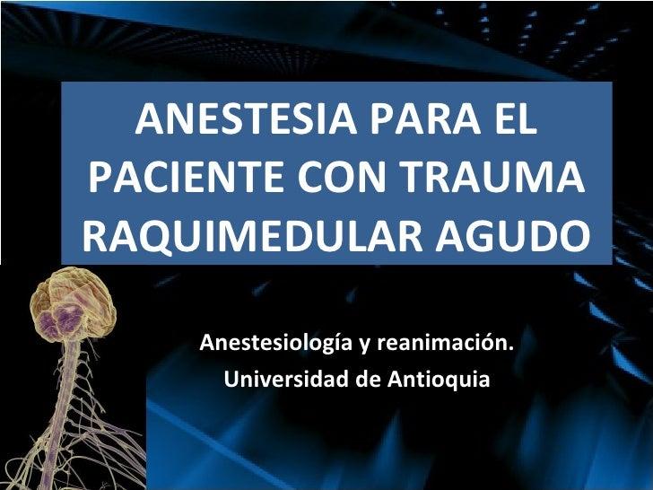 ANESTESIA PARA EL PACIENTE CON TRAUMA RAQUIMEDULAR AGUDO Anestesiología y reanimación. Universidad de Antioquia