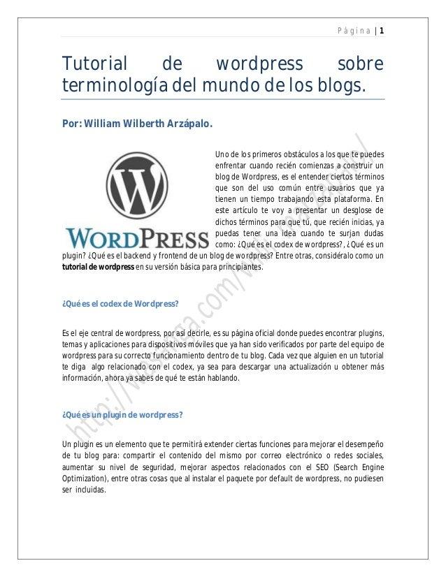 P ágin a |1  Tutorial de wordpress sobre terminología del mundo de los blogs. Por: William Wilberth Arzápalo. Uno de los p...