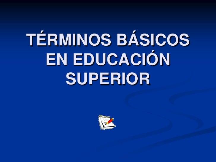 TÉRMINOS BÁSICOS   EN EDUCACIÓN     SUPERIOR